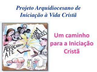 Projeto Arquidiocesano de Inicia��o � Vida Crist�
