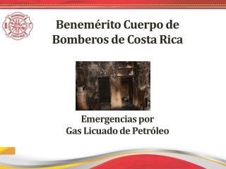 Benemérito Cuerpo de  Bomberos de Costa Rica Emergencias por  Gas Licuado de Petróleo