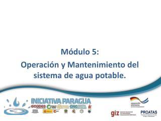 Módulo 5:  Operación y Mantenimiento del sistema de agua potable.