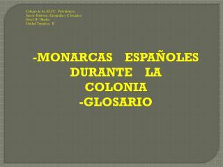 -MONARCAS     ESPAÑOLES DURANTE    LA     COLONIA -GLOSARIO