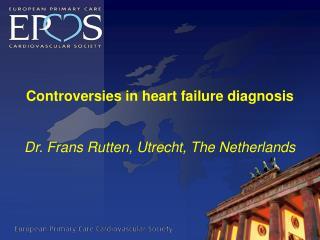 Controversies in heart failure diagnosis Dr.  Frans Rutten , Utrecht, The Netherlands
