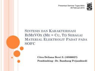 Sintesis dan Karakterisasi BiMeVOx  (Me = Cu, Ti)  Sebagai  Material  Elektrolit Padat pada  SOFC
