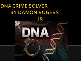 DNA CRIME SOLVER           BY DAMON ROGERS                                   JR
