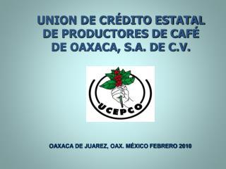 UNION DE CR DITO ESTATAL DE PRODUCTORES DE CAF  DE OAXACA, S.A. DE C.V.