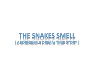The snakes smell ( aboriginals dream time story )