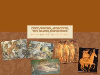 Cupid/Psyche, Aphrodite, The graces, Hephaestus