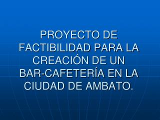 PROYECTO DE FACTIBILIDAD PARA LA CREACI N DE UN BAR-CAFETER A EN LA CIUDAD DE AMBATO.