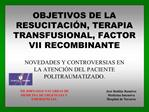 OBJETIVOS DE LA RESUCITACI N, TERAPIA TRANSFUSIONAL, FACTOR VII RECOMBINANTE