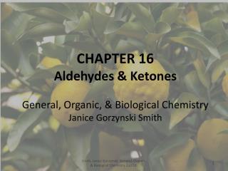 CHAPTER 16 Aldehydes & Ketones General, Organic, & Biological Chemistry Janice  Gorzynski Smith