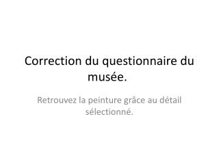 Correction du questionnaire du musée.