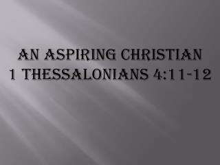 An Aspiring Christian 1  Thessalonians 4:11-12