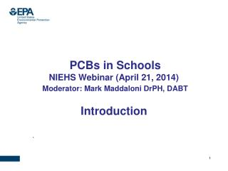 PCBs in Schools NIEHS Webinar (April 21, 2014) Moderator: Mark Maddaloni  DrPH , DABT Introduction