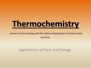 Thermochemistry branch of  chem  dealing with the relationship between chemical action and heat.