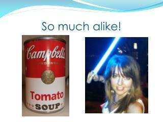 So much alike!