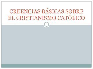 CREENCIAS BÁSICAS SOBRE EL CRISTIANISMO CATÓLICO