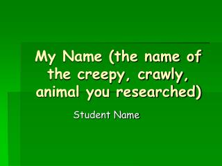 My Name (the name of the creepy, crawly, animal you researched)