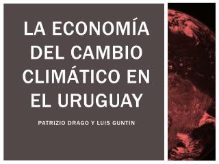LA ECONOMÍA DEL CAMBIO CLIMÁTICO EN EL  URUGUAY Patrizio  Drago y  luis guntin