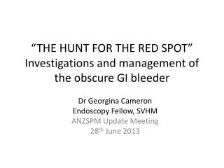 """THE HUNT FOR THE RED SPOT"" Investigations and management of the obscure GI bleeder"