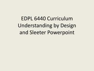 EDPL 6440 Curriculum Understanding by Design and Sleeter  Powerpoint