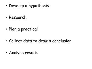 Develop a hypothesis Research Plan a practical Collect data to draw a conclusion  Analyse results