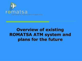 Overview of existing ROMATSA ATM system and plans for the future