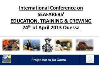 International Conference on SEAFARERS' EDUCATION, TRAINING & CREWING  24 th of April 2013 Odessa