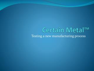 Certain Metal™
