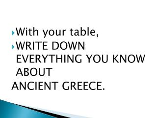 With your table,  WRITE DOWN EVERYTHING YOU KNOW ABOUT  ANCIENT  GREECE.