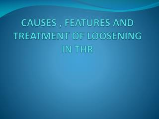 CAUSES , FEATURES AND TREATMENT OF LOOSENING IN THR