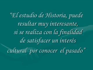 El estudio de Historia, puede resultar muy interesante,                       si se realiza con la finalidad     de sat