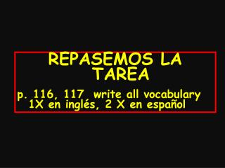 REPASEMOS LA TAREA p. 116, 117  write all vocabulary 1X en inglés, 2 X en español
