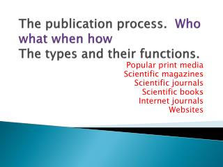 The publication process.   Who what when how The types and their functions.