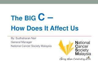 The BIG  C – How Does It Affect Us  By:  Sudhaharan  Nair General Manager