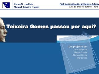 Teixeira Gomes passou por aqui?