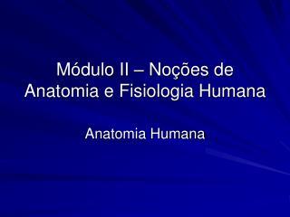 Módulo II – Noções de Anatomia e Fisiologia Humana