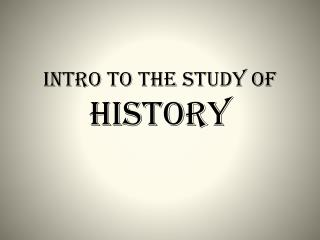 INTRO to the STUDY of  HISTORY