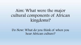 Aim: What were the major cultural components of African kingdoms?