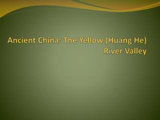 Ancient China: The Yellow (Huang He) River Valley