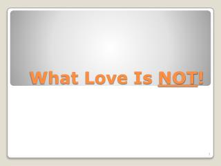 What Love Is  NOT !