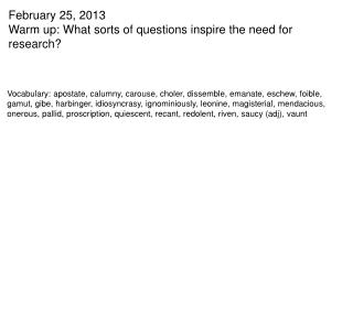 February 25, 2013 Warm up: What sorts of questions inspire the need for research?