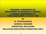 REGIONAL SYMPOSIUM ON  DEPLOYMENT OF WORKERS OVERSEAS:  A SHARED RESPONSIBILITY DHAKA, BANGLADESH: 15-16 JULY 2008
