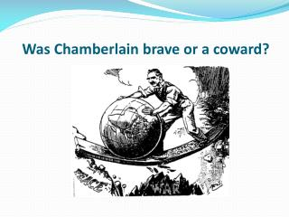 Was Chamberlain brave or a coward?