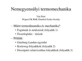 Nemegyensúlyi termomechanika Ván  Péter Wigner FK RMI, Elméleti Fizika Osztály