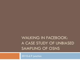 Walking in  facebook : a case study of unbiased sampling of  osnS