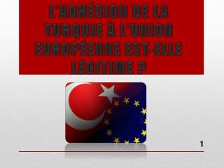 L'ADHÉSION DE LA  TURQUIE À L'UNION EUROPÉENNE EST-ELLE LÉGITIME ?