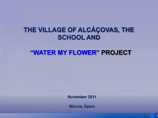 "THE VILLAGE OF ALCÁÇOVAS, THE SCHOOL AND  "" WATER MY FLOWER ""  PROJECT"