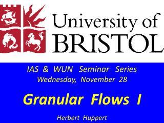 IAS  &  WUN   Seminar   Series Wednesday,  November   28 Granular  Flows  I Herbert   Huppert