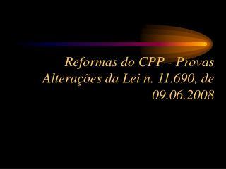 Reformas do CPP - Provas Altera  es da Lei n. 11.690, de 09.06.2008