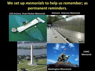 We set up  memorials  to help us remember; as permanent reminders.