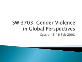 SW 3703: Gender Violence in Global Perspectives